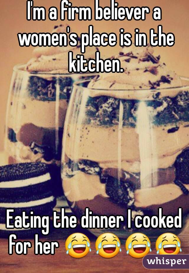 I'm a firm believer a women's place is in the kitchen.      Eating the dinner I cooked for her 😂😂😂😂