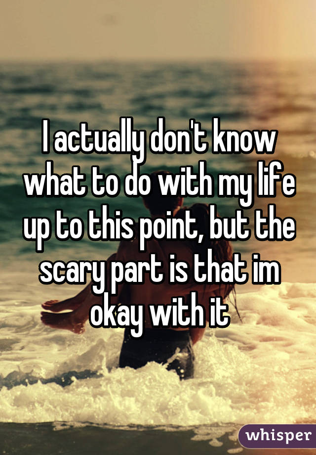 I actually don't know what to do with my life up to this point, but the scary part is that im okay with it
