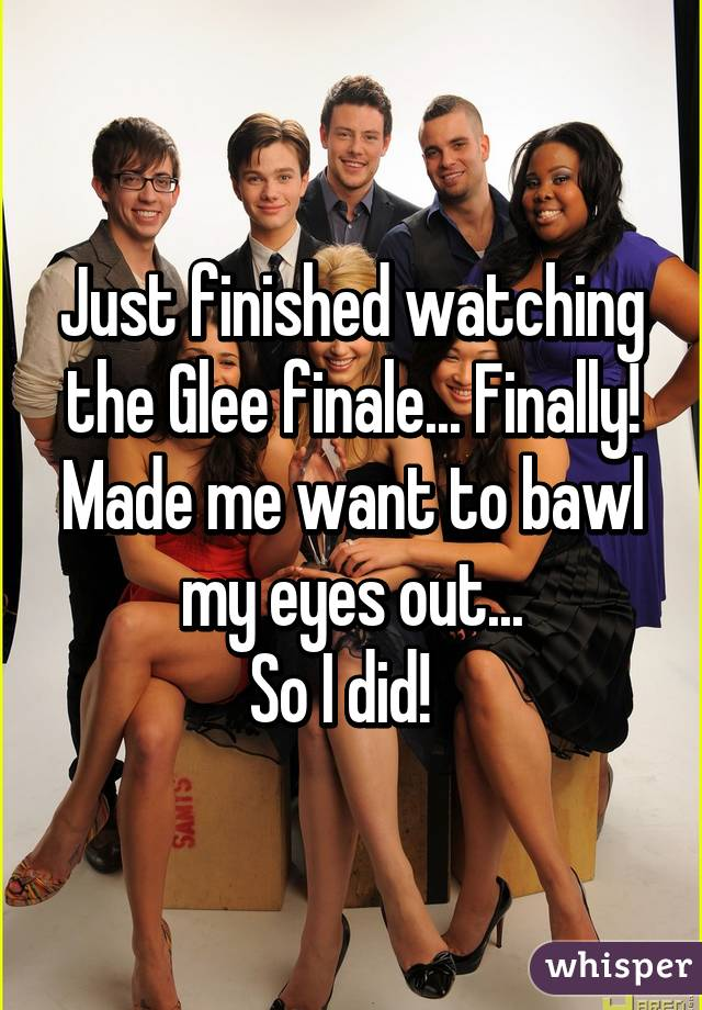 Just finished watching the Glee finale... Finally! Made me want to bawl my eyes out... So I did!
