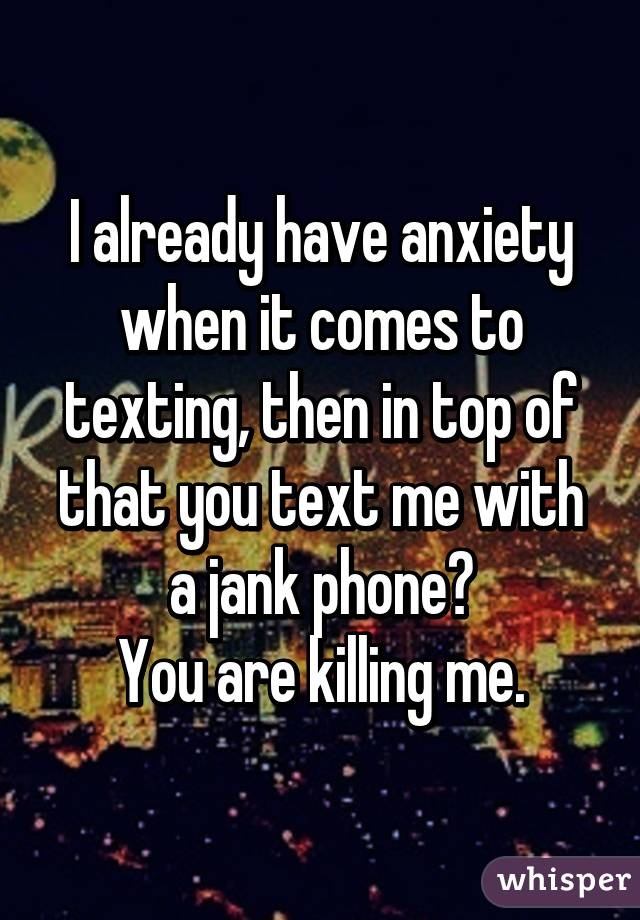 I already have anxiety when it comes to texting, then in top of that you text me with a jank phone? You are killing me.