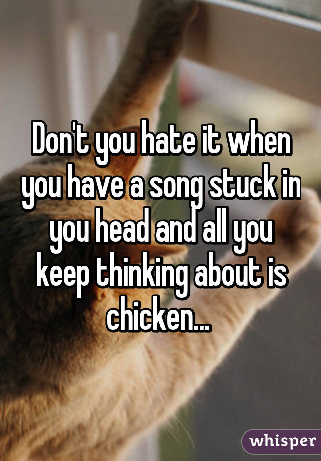 Don't you hate it when you have a song stuck in you head and all you keep thinking about is chicken...
