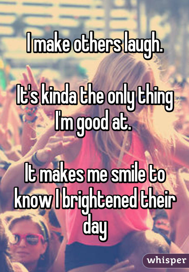I make others laugh.  It's kinda the only thing I'm good at.   It makes me smile to know I brightened their day