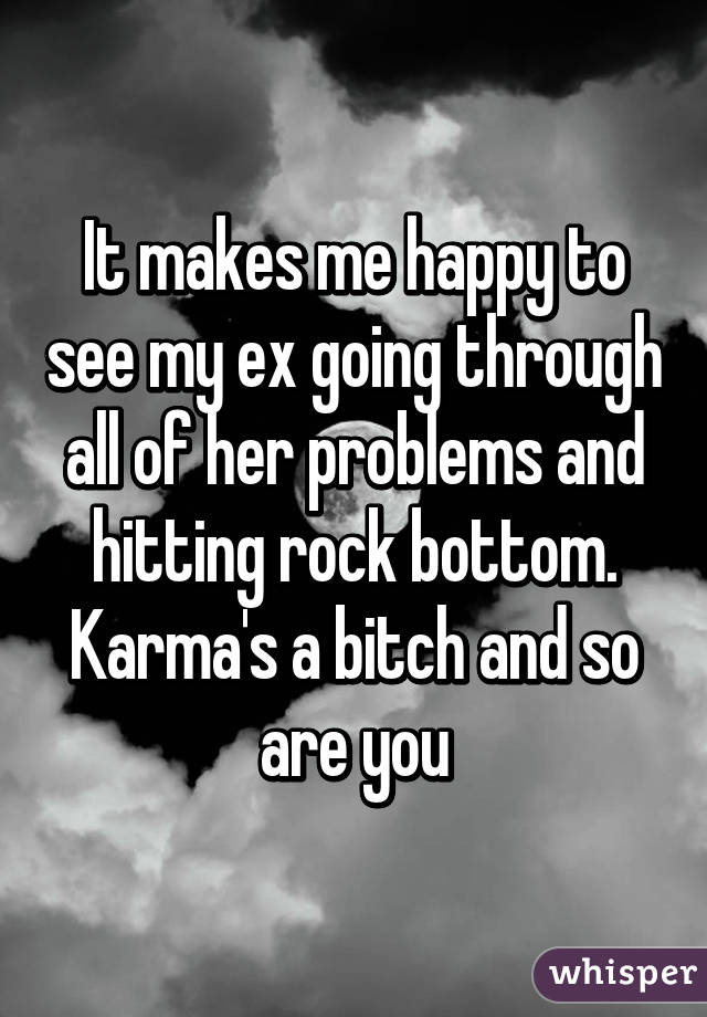 It makes me happy to see my ex going through all of her problems and hitting rock bottom. Karma's a bitch and so are you