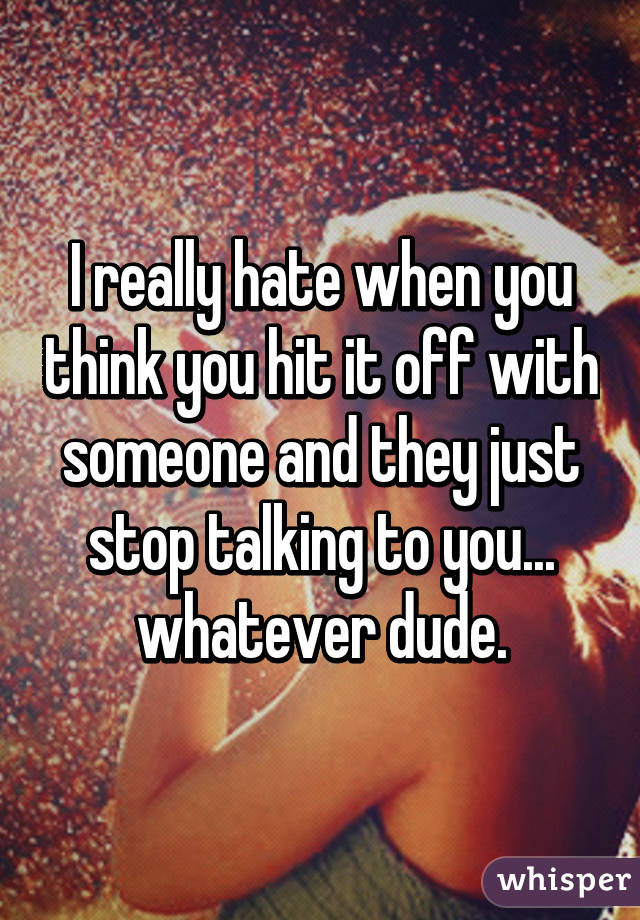 I really hate when you think you hit it off with someone and they just stop talking to you... whatever dude.