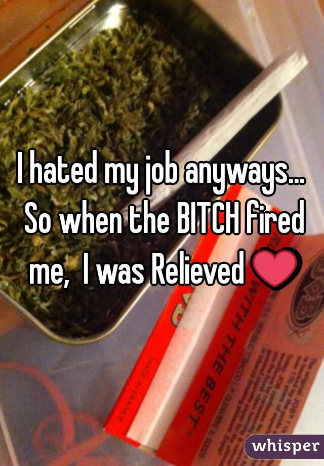 I hated my job anyways... So when the BITCH fired me,  I was Relieved ❤
