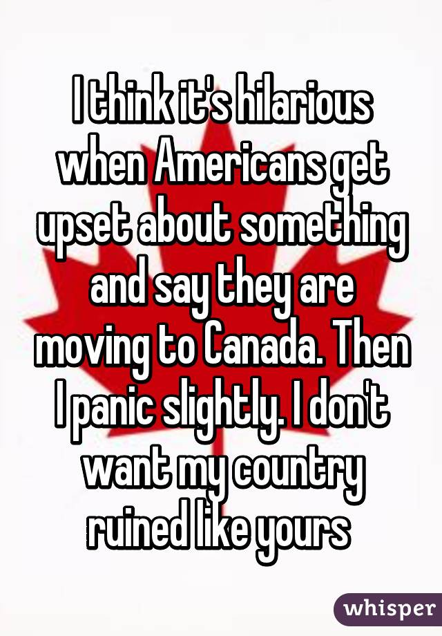 I think it's hilarious when Americans get upset about something and say they are moving to Canada. Then I panic slightly. I don't want my country ruined like yours