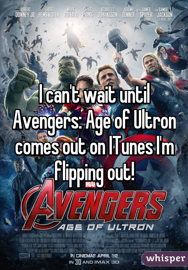 I can't wait until Avengers: Age of Ultron comes out on ITunes I'm flipping out!