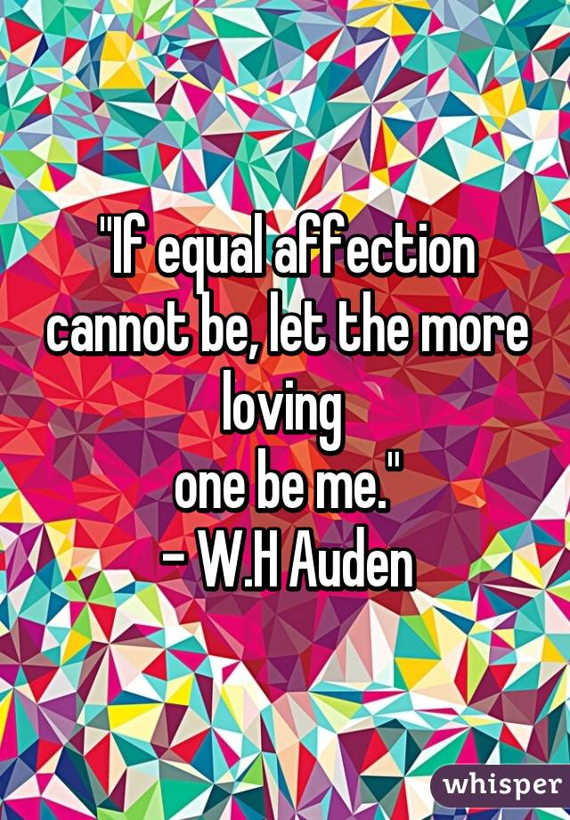 """""""If equal affection cannot be, let the more loving  one be me."""" - W.H Auden"""