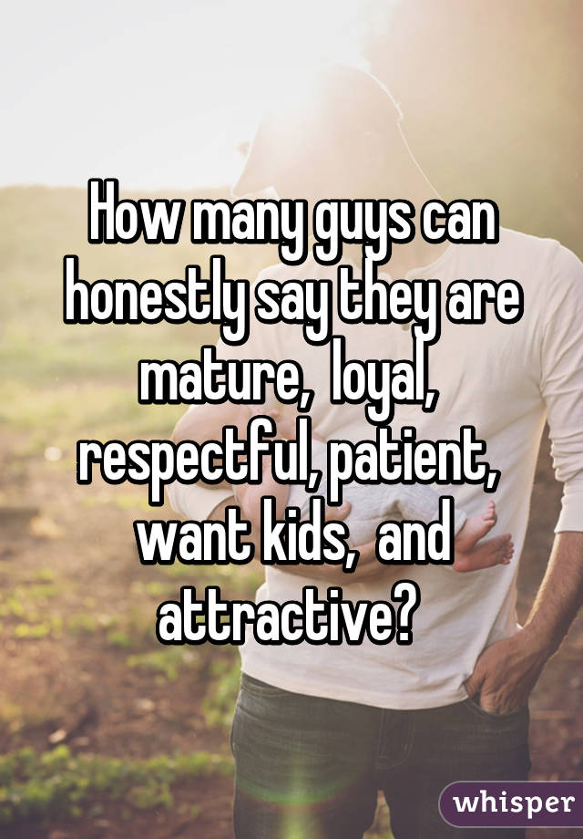 How many guys can honestly say they are mature,  loyal,  respectful, patient,  want kids,  and attractive?