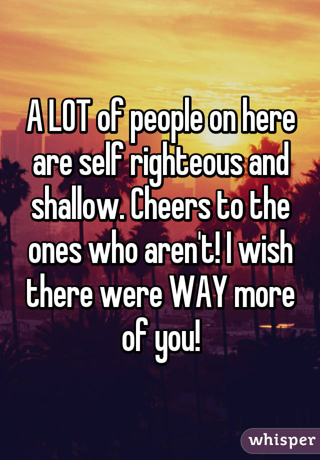 A LOT of people on here are self righteous and shallow. Cheers to the ones who aren't! I wish there were WAY more of you!