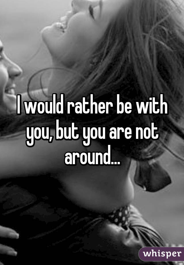 I would rather be with you, but you are not around...