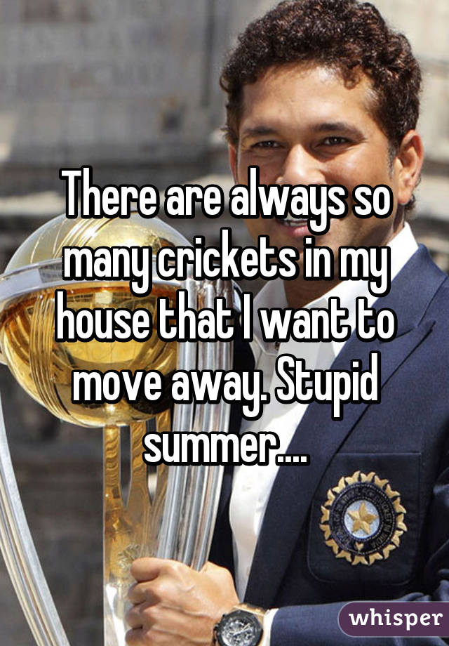 There are always so many crickets in my house that I want to move away. Stupid summer....