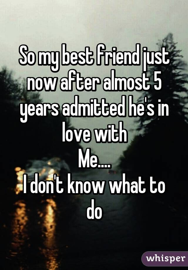 So my best friend just now after almost 5 years admitted he's in love with Me.... I don't know what to do