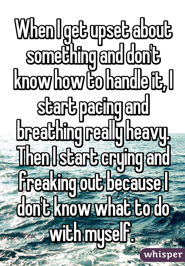 When I get upset about something and don't know how to handle it, I start pacing and breathing really heavy. Then I start crying and freaking out because I don't know what to do with myself.