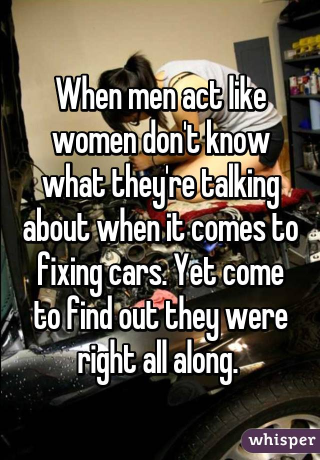When men act like women don't know what they're talking about when it comes to fixing cars. Yet come to find out they were right all along.