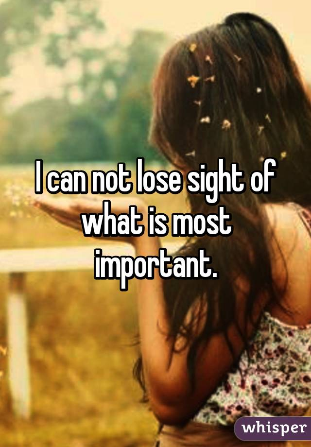 I can not lose sight of what is most important.