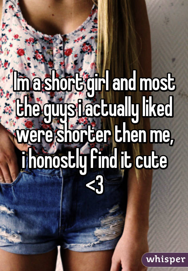 Im a short girl and most the guys i actually liked were shorter then me, i honostly find it cute <3