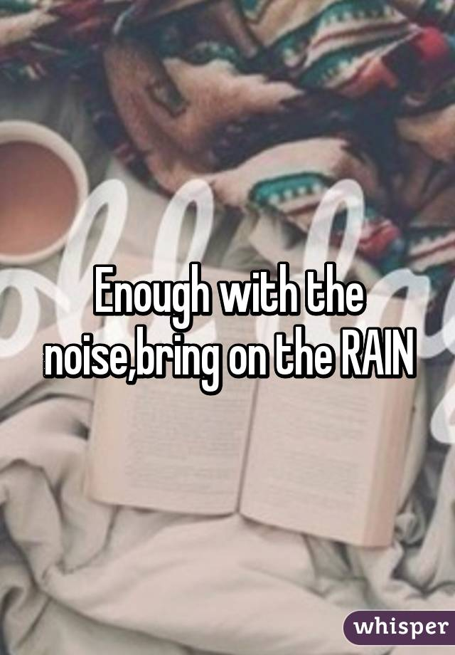 Enough with the noise,bring on the RAIN