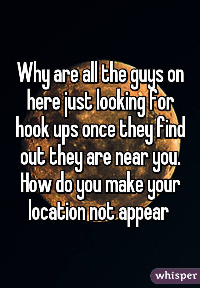 Why are all the guys on here just looking for hook ups once they find out they are near you. How do you make your location not appear
