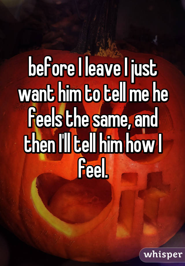 before I leave I just want him to tell me he feels the same, and then I'll tell him how I feel.