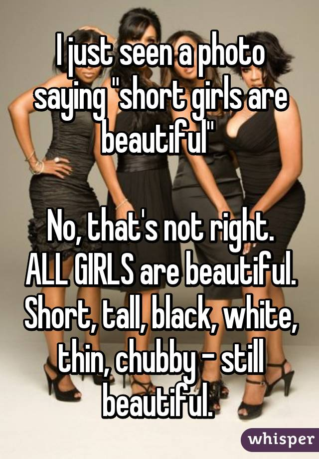 """I just seen a photo saying """"short girls are beautiful""""   No, that's not right. ALL GIRLS are beautiful. Short, tall, black, white, thin, chubby - still beautiful."""