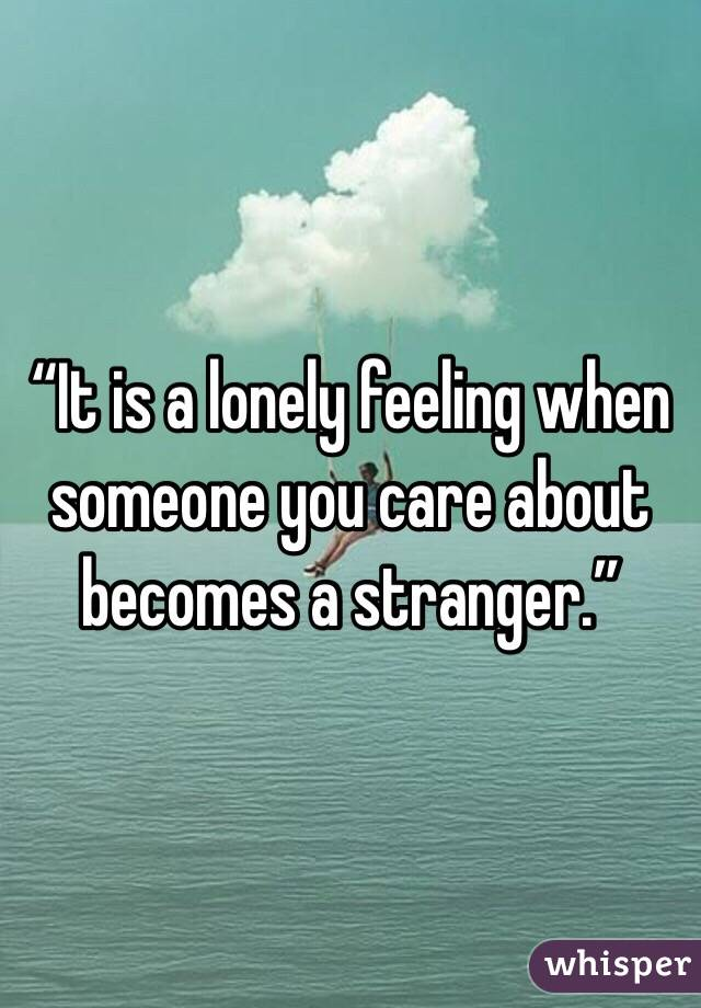 """It is a lonely feeling when someone you care about becomes a stranger."""