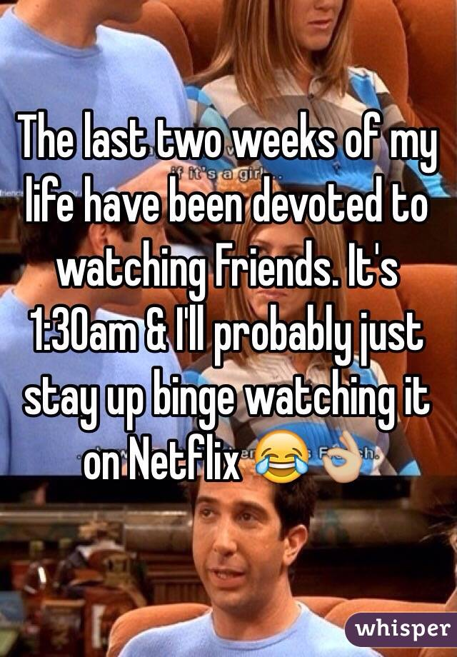 The last two weeks of my life have been devoted to watching Friends. It's 1:30am & I'll probably just stay up binge watching it on Netflix 😂👌🏼