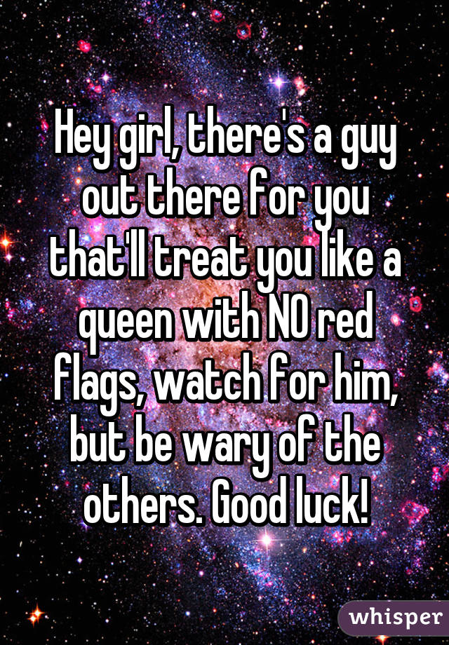 Hey girl, there's a guy out there for you that'll treat you like a queen with NO red flags, watch for him, but be wary of the others. Good luck!