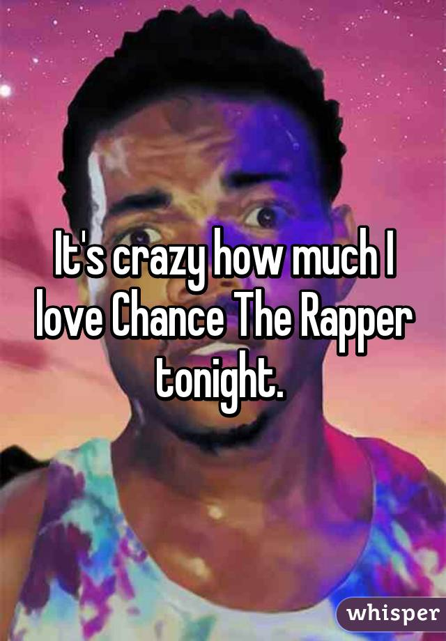 It's crazy how much I love Chance The Rapper tonight.