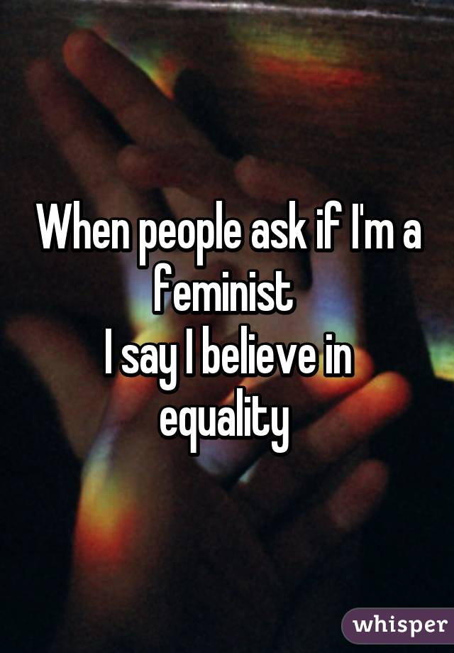 When people ask if I'm a feminist  I say I believe in equality