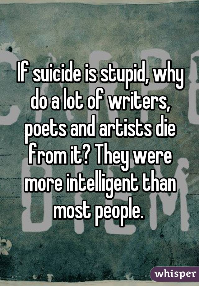 If suicide is stupid, why do a lot of writers, poets and artists die from it? They were more intelligent than most people.