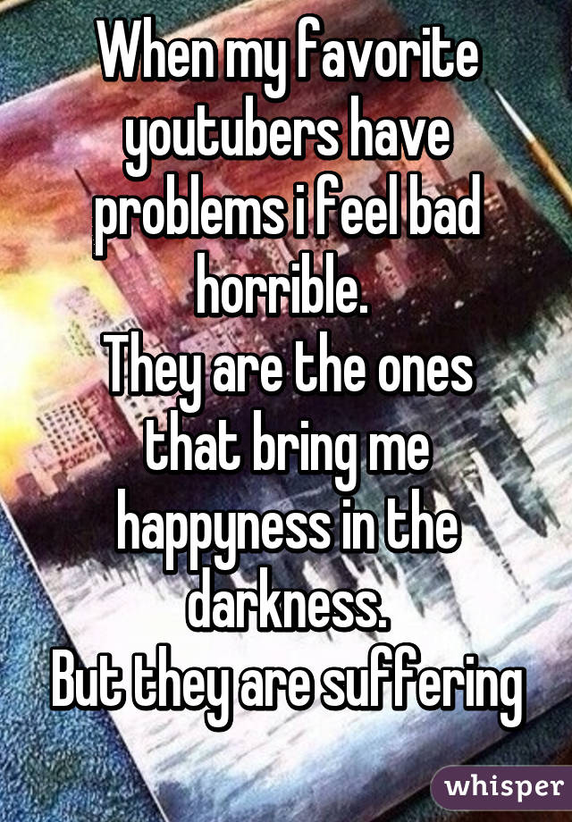 When my favorite youtubers have problems i feel bad horrible.  They are the ones that bring me happyness in the darkness. But they are suffering