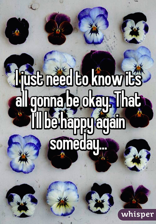 I just need to know its all gonna be okay. That I'll be happy again someday...