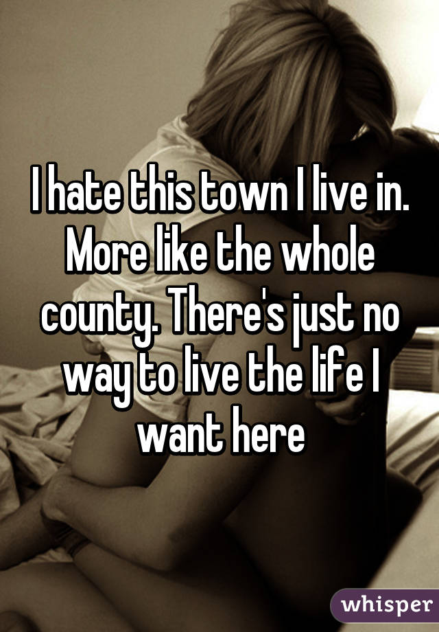 I hate this town I live in. More like the whole county. There's just no way to live the life I want here