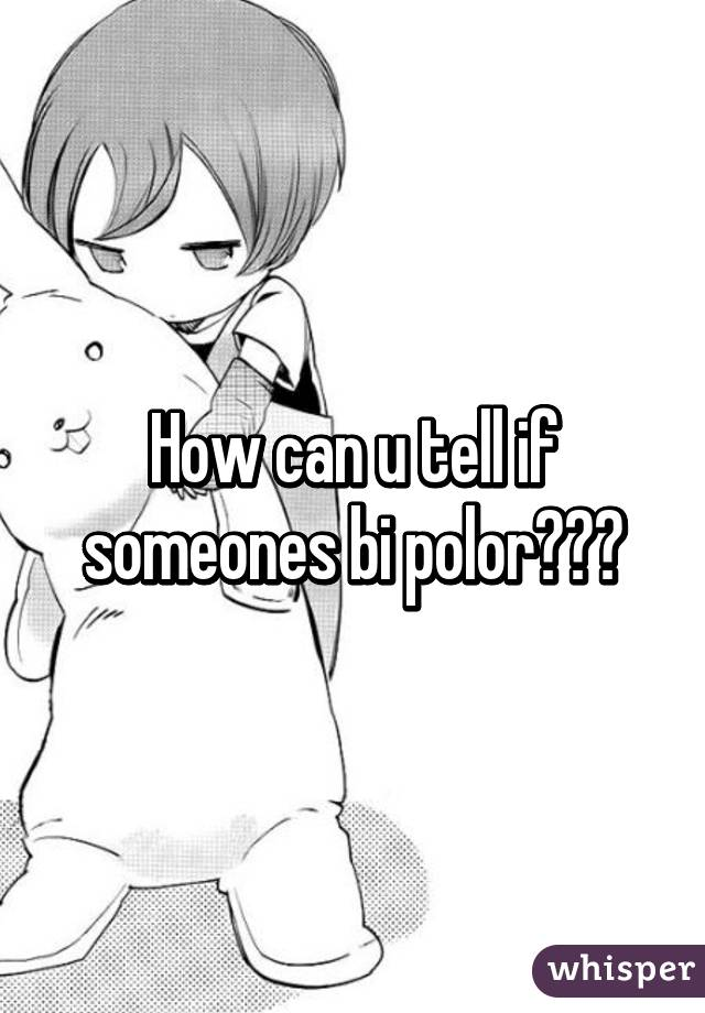 How can u tell if someones bi polor???