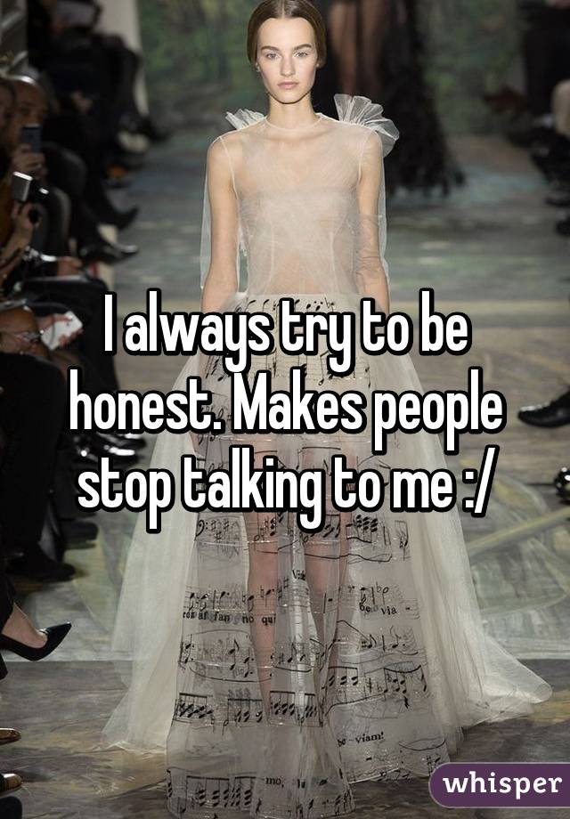 I always try to be honest. Makes people stop talking to me :/