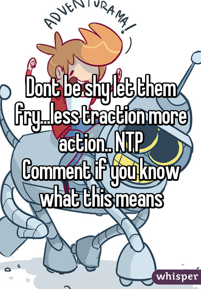 Dont be shy let them fry...less traction more action.. NTP Comment if you know what this means