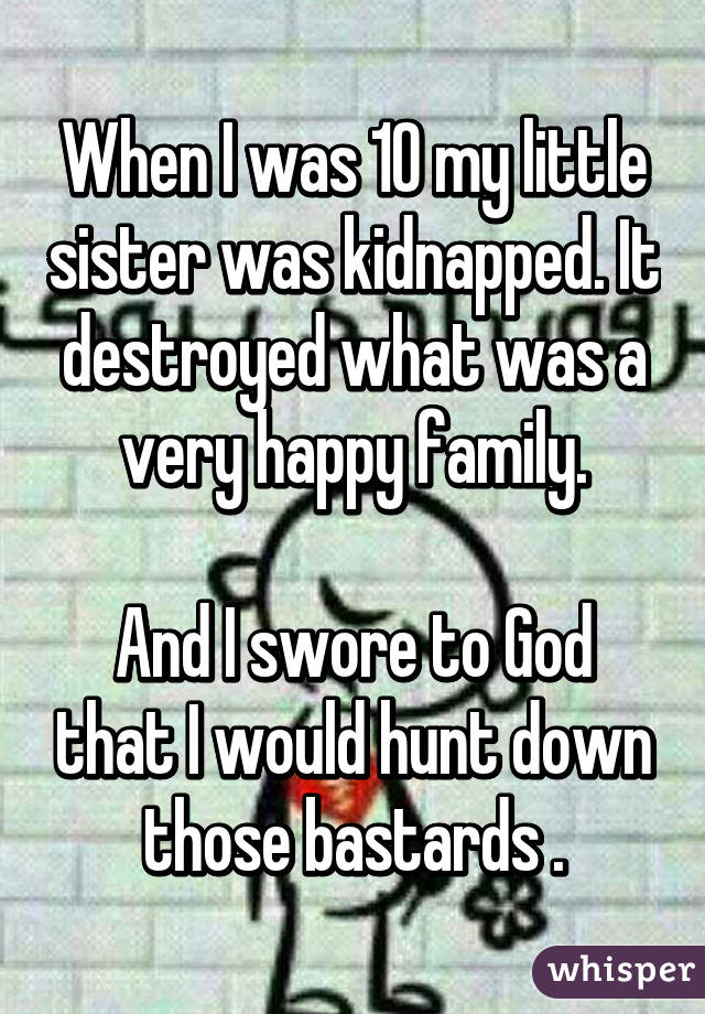 When I was 10 my little sister was kidnapped. It destroyed what was a very happy family.  And I swore to God that I would hunt down those bastards .