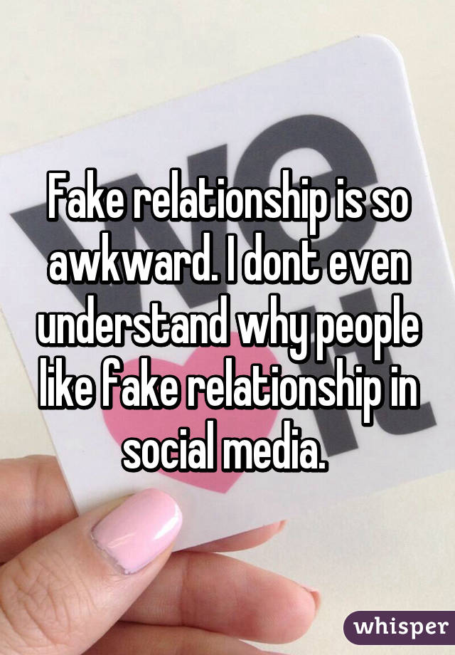 Fake relationship is so awkward. I dont even understand why people like fake relationship in social media.