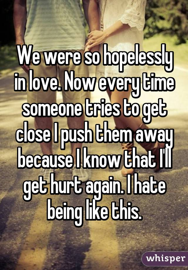 We were so hopelessly in love. Now every time someone tries to get close I push them away because I know that I'll get hurt again. I hate being like this.