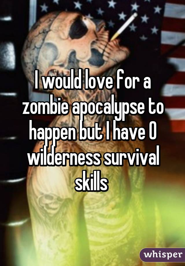 I would love for a zombie apocalypse to happen but I have 0 wilderness survival skills
