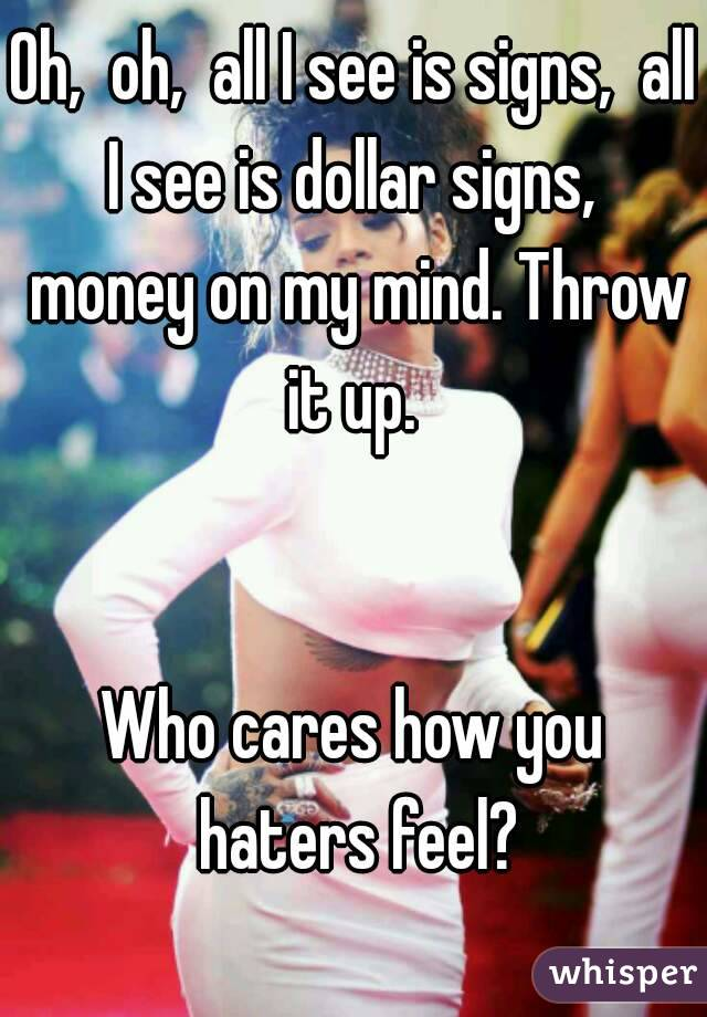 Oh,  oh,  all I see is signs,  all I see is dollar signs,  money on my mind. Throw it up.    Who cares how you haters feel?