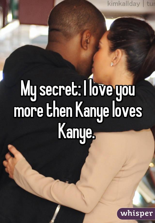 My secret: I love you more then Kanye loves Kanye.