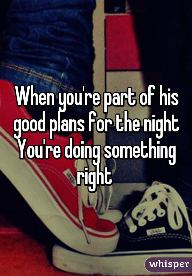 When you're part of his good plans for the night You're doing something right