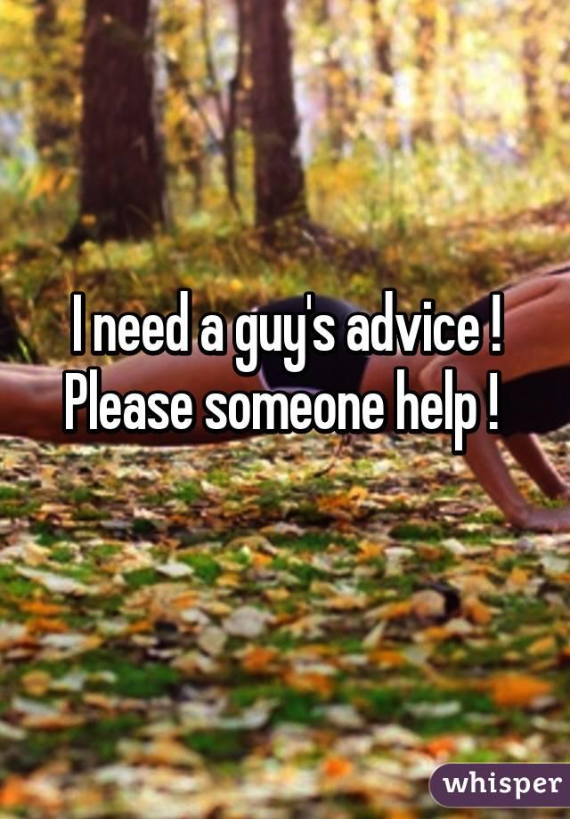 I need a guy's advice ! Please someone help !