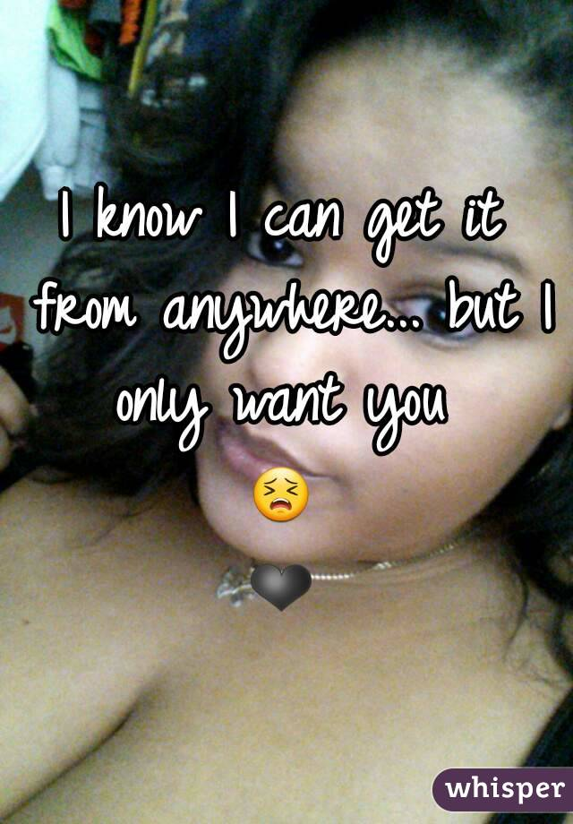 I know I can get it from anywhere... but I only want you  😣❤