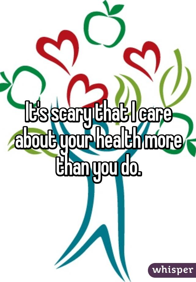 It's scary that I care about your health more than you do.