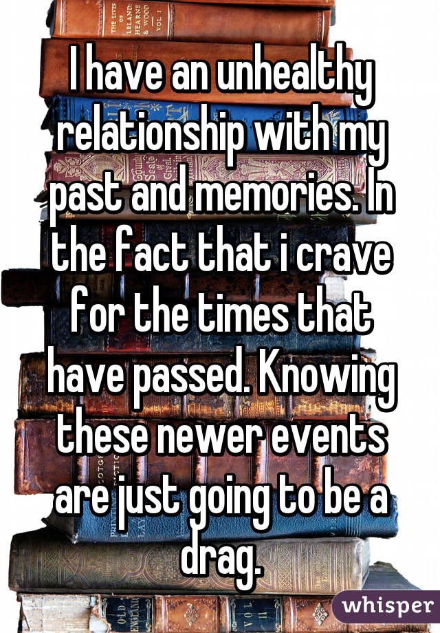 I have an unhealthy relationship with my past and memories. In the fact that i crave for the times that have passed. Knowing these newer events are just going to be a drag.