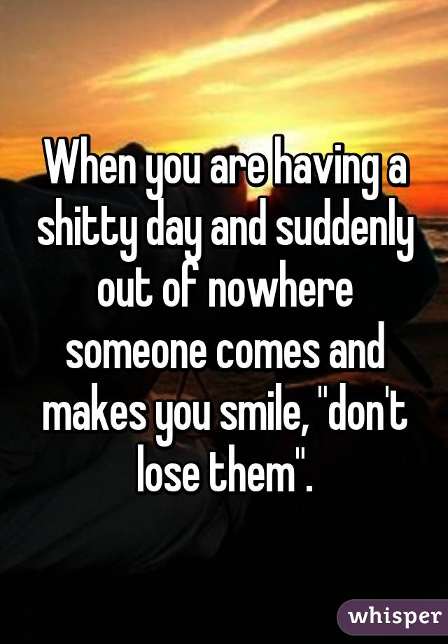 """When you are having a shitty day and suddenly out of nowhere someone comes and makes you smile, """"don't lose them""""."""
