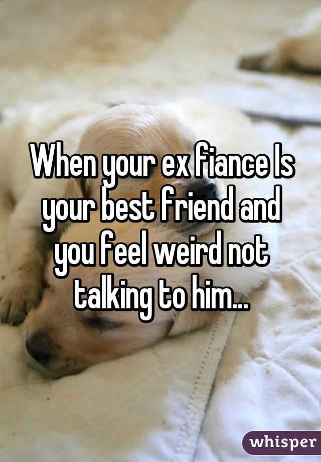 When your ex fiance Is your best friend and you feel weird not talking to him...